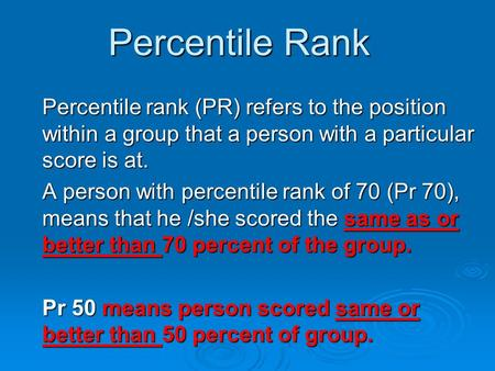 Percentile Rank Percentile rank (PR) refers to the position within a group that a person with a particular score is at. A person with percentile rank of.