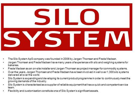The Silo System ApS company was founded in 2006 by Jørgen Thomsen and Frede Madsen. Jørgen Thomsen and Frede Madsen have many years of experience with.