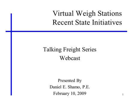 1 Virtual Weigh Stations Recent State Initiatives Talking Freight Series Webcast Presented By Daniel E. Shamo, P.E. February 10, 2009.