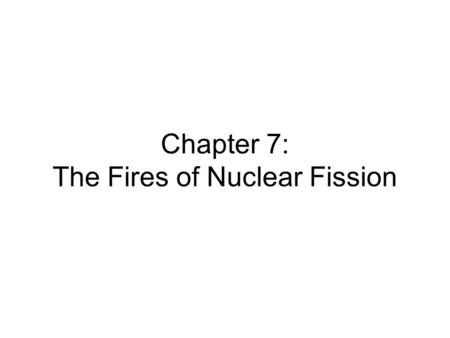 Chapter 7: The Fires of Nuclear Fission. A nuclear fuel pellet contains about 4 grams of fuel It produces the same amount of energy as a ton of coal or.
