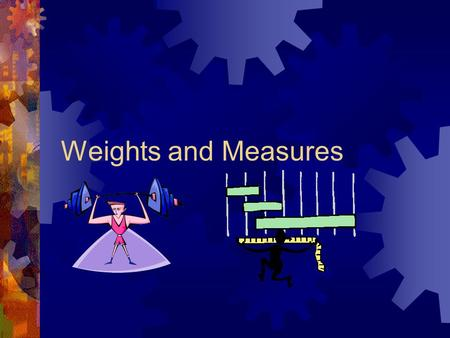 Weights and Measures. Describe advantages of measuring by weight Site common units of volumetric, weight and count-based measurements Compute recipe yields.