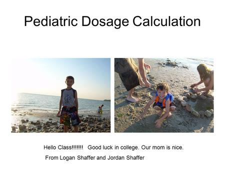 Pediatric Dosage Calculation Hello Class!!!!!!! Good luck in college. Our mom is nice. From Logan Shaffer and Jordan Shaffer.