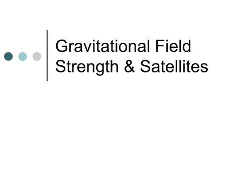 Gravitational Field Strength & Satellites. Gravitational Field Strength Gravitational force per unit mass on an object g = F g / m (units = N/Kg) g =