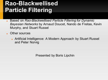 Rao-Blackwellised Particle Filtering Based on Rao-Blackwellised Particle Filtering for Dynamic Bayesian Networks by Arnaud Doucet, Nando de Freitas, Kevin.