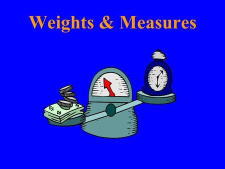 Weights & Measures. Weights and Measures may be ranked among the necessaries of life to every individual of human society. They enter into the economical.