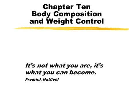 Chapter Ten Body Composition and Weight Control It's not what you are, it's what you can become. Fredrick Hatfield.