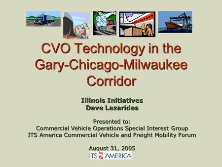 CVO Technology in the Gary-Chicago-Milwaukee Corridor Illinois Initiatives Dave Lazarides Presented to: Commercial Vehicle Operations Special Interest.