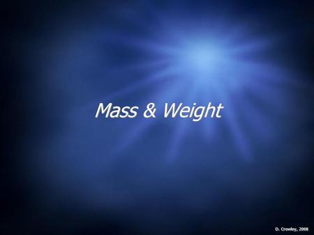 Mass & Weight D. Crowley, 2008. Mass & Weight To know the difference between mass and weight Thursday, May 14, 2015.