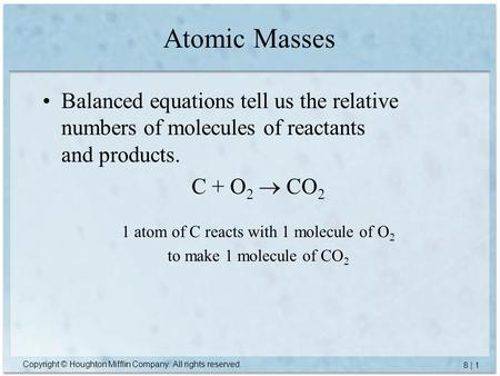 Copyright © Houghton Mifflin Company. All rights reserved. 8 | 1 Atomic Masses Balanced equations tell us the relative numbers of molecules of reactants.