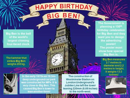 Big Ben measures 2.7 metres in diameter and 2.2 metres in height. It weighs 13.5 tonnes! The Government is planning a 150 th birthday celebration for Big.