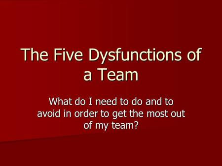 The Five Dysfunctions of a Team What do I need to do and to avoid in order to get the most out of my team?