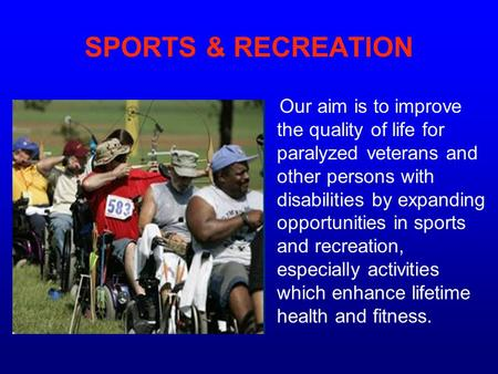SPORTS & RECREATION Our aim is to improve the quality of life for paralyzed veterans and other persons with disabilities by expanding opportunities in.