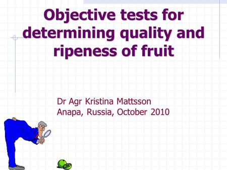 Objective tests for determining quality and ripeness of fruit Dr Agr Kristina Mattsson Anapa, Russia, October 2010.