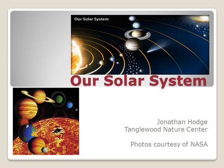 Our Solar System Jonathan Hodge Tanglewood Nature Center Photos courtesy of NASA.