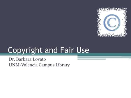 Copyright and Fair Use Dr. Barbara Lovato UNM-Valencia Campus Library.