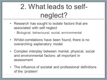 2. What leads to self- neglect? Research has sought to isolate factors that are associated with self neglect Biological, behavioural, social, environmental.