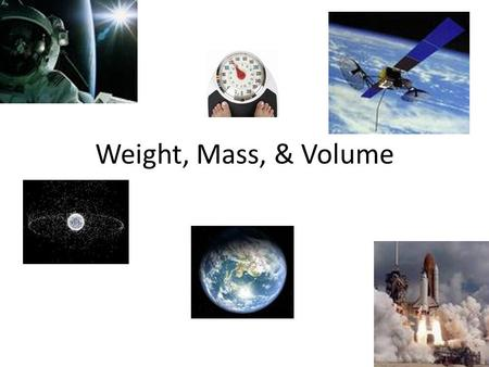 Weight, Mass, & Volume. What I Know What is weight? If you traveled to another planet, would you weight the same?