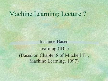 1 Machine Learning: Lecture 7 Instance-Based Learning (IBL) (Based on Chapter 8 of Mitchell T.., Machine Learning, 1997)
