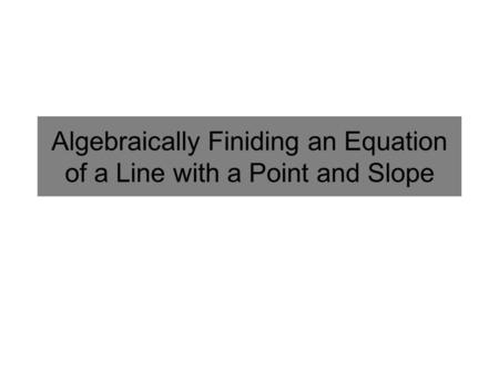 Algebraically Finiding an Equation of a Line with a Point and Slope.