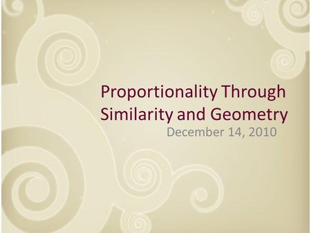 December 14, 2010 Proportionality Through Similarity and Geometry.