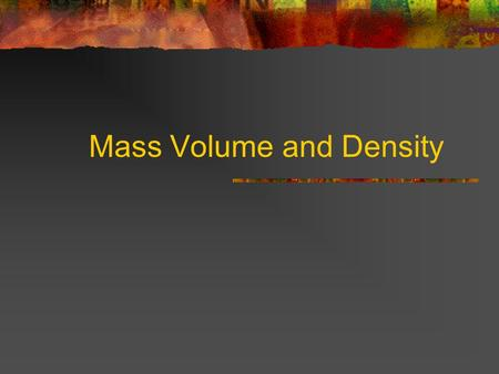 Mass Volume and Density What is matter? Matter is what the universe is made of. Matter is anything that has mass and volume. Examples include just about.