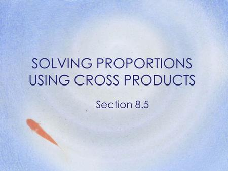 SOLVING PROPORTIONS USING CROSS PRODUCTS Section 8.5.