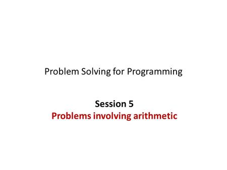 Problem Solving for Programming Session 5 Problems involving arithmetic.