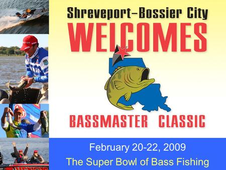February 20-22, 2009 The Super Bowl of Bass Fishing.