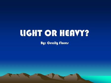 LIGHT OR HEAVY? By: Cecily Flores. Have you ever tried to carry a cooler full of ice?