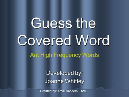 Guess the Covered Word Developed by: Joanne Whitley Ant High Frequency Words Created by: Amie Sanders, DWL.