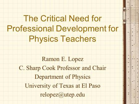 The Critical Need for Professional Development for Physics Teachers Ramon E. Lopez C. Sharp Cook Professor and Chair Department of Physics University of.