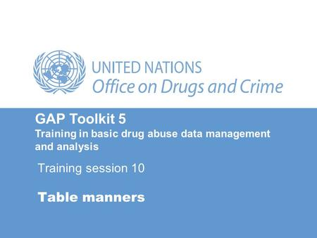 Table manners GAP Toolkit 5 Training in basic drug abuse data management and analysis Training session 10.