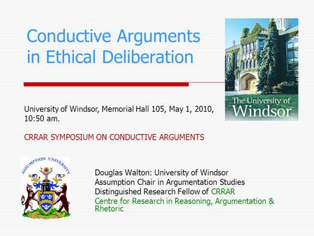 Conductive Arguments in Ethical Deliberation Douglas Walton: University of Windsor Assumption Chair in Argumentation Studies Distinguished Research Fellow.