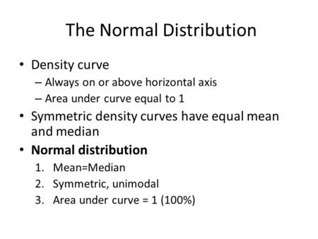 Density curve – Always on or above horizontal axis – Area under curve equal to 1 Symmetric density curves have equal mean and median Normal distribution.