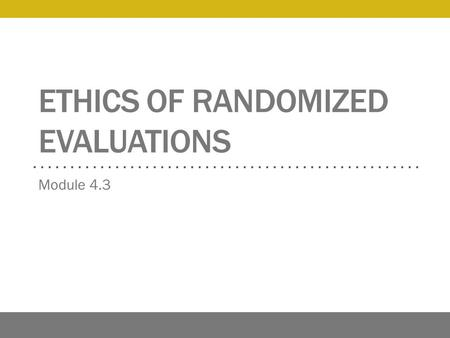 ETHICS OF RANDOMIZED EVALUATIONS Module 4.3. Overview Ethical principles The division between research and practice Respect for persons and informed consent.