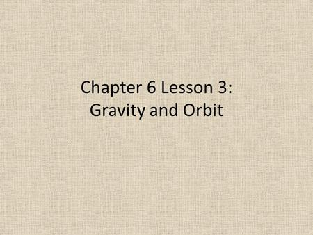 Chapter 6 Lesson 3: Gravity and Orbit