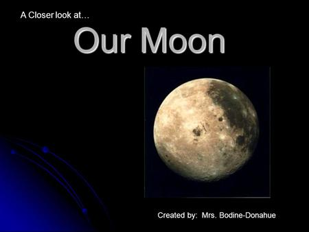 Our Moon A Closer look at… Created by: Mrs. Bodine-Donahue.