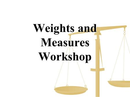 Weights and Measures Workshop. Equipment Needed – Sign In Weights & Measures Signs Weights & Measures Signs Tape – Masking, Duct and Athletic Tape – Masking,