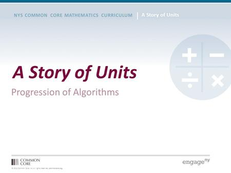 © 2012 Common Core, Inc. All rights reserved. commoncore.org NYS COMMON CORE MATHEMATICS CURRICULUM A Story of Units Progression of Algorithms.