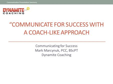 """COMMUNICATE FOR SUCCESS WITH A COACH-LIKE APPROACH Communicating for Success Mark Marcynuk, PCC, BScPT Dynamite Coaching Communication Presentation Summary."