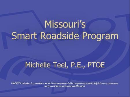 Missouri's Smart Roadside Program Michelle Teel, P.E., PTOE MoDOT's mission to provide a world-class transportation experience that delights our customers.