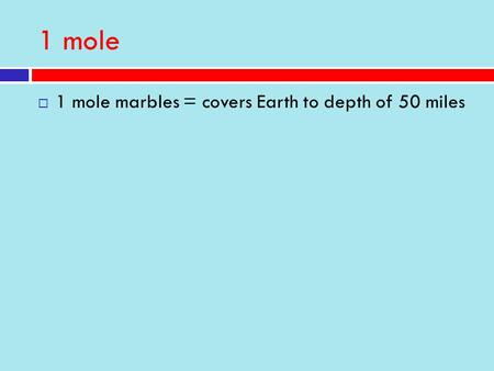 1 mole  1 mole marbles = covers Earth to depth of 50 miles.