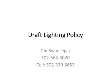 Draft Lighting Policy Ted Swansegar 502-564-3020 Cell: 502-330-5653.