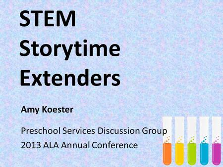 STEM Storytime Extenders Amy Koester Preschool Services Discussion Group 2013 ALA Annual Conference.