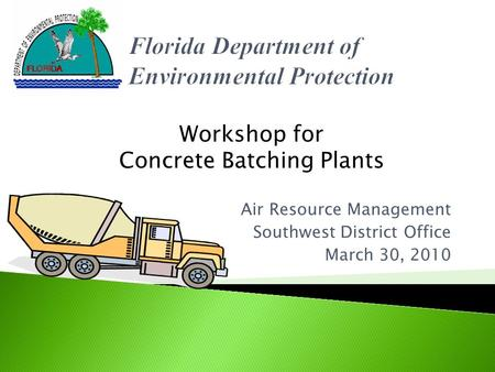 Air Resource Management Southwest District Office March 30, 2010 Workshop for Concrete Batching Plants.