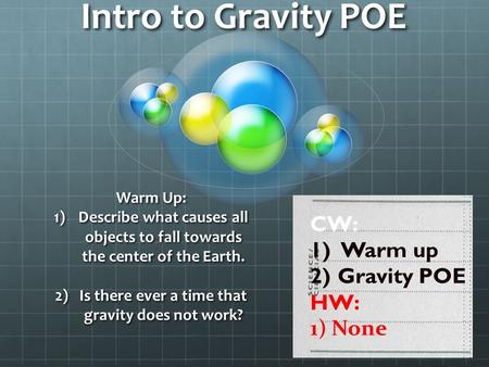 Intro to Gravity POE Warm Up: 1)Describe what causes all objects to fall towards the center of the Earth. 2)Is there ever a time that gravity does not.