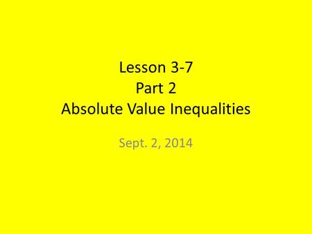 Lesson 3-7 Part 2 Absolute Value Inequalities Sept. 2, 2014.