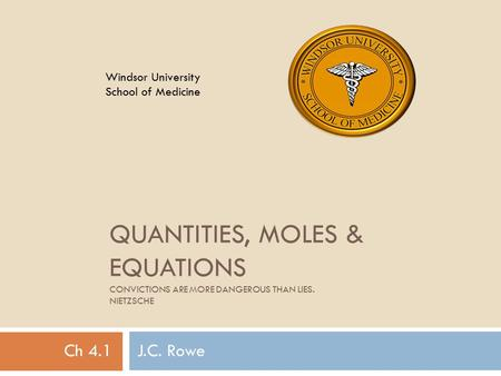 QUANTITIES, MOLES & EQUATIONS CONVICTIONS ARE MORE DANGEROUS THAN LIES. NIETZSCHE Ch 4.1 J.C. Rowe Windsor University School of Medicine.