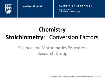 Chemistry Stoichiometry: Conversion Factors Science and Mathematics Education Research Group Supported by UBC Teaching and Learning Enhancement Fund 2012-2013.