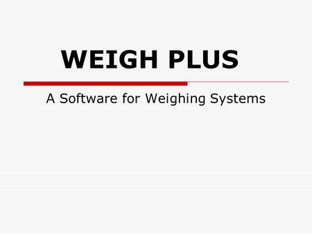 WEIGH PLUS A Software for Weighing Systems. Features Weigh Plus is a S/W that is designed for weighing systems. It reads the weight (both Gross Weight.